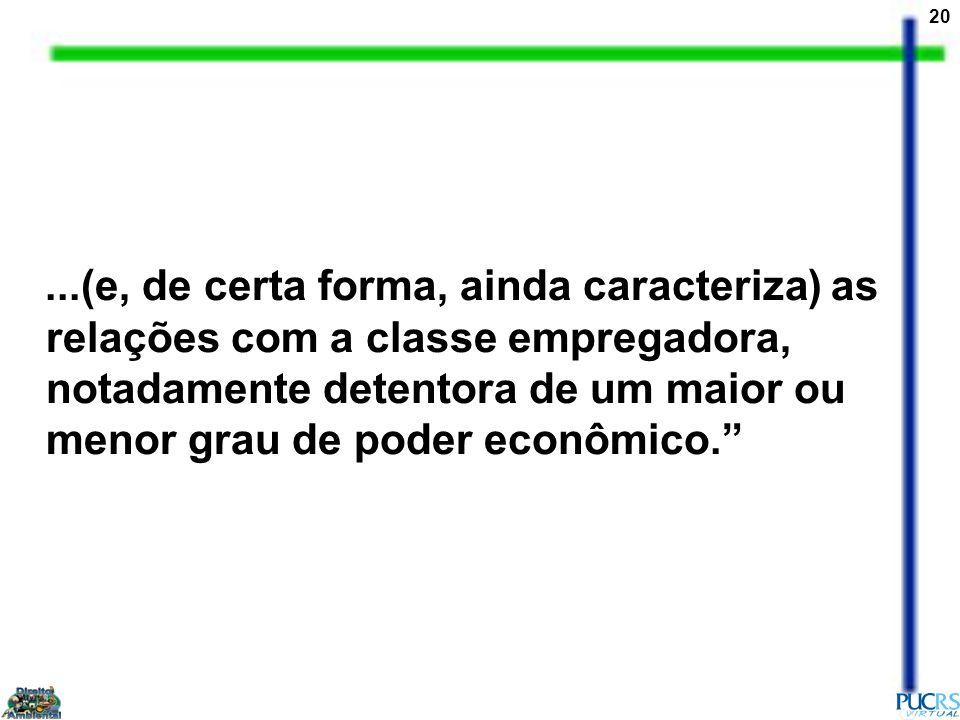 20...(e, de certa forma, ainda caracteriza) as relações com a classe empregadora, notadamente detentora de um maior ou menor grau de poder econômico.