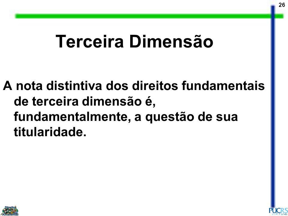 26 Terceira Dimensão A nota distintiva dos direitos fundamentais de terceira dimensão é, fundamentalmente, a questão de sua titularidade.