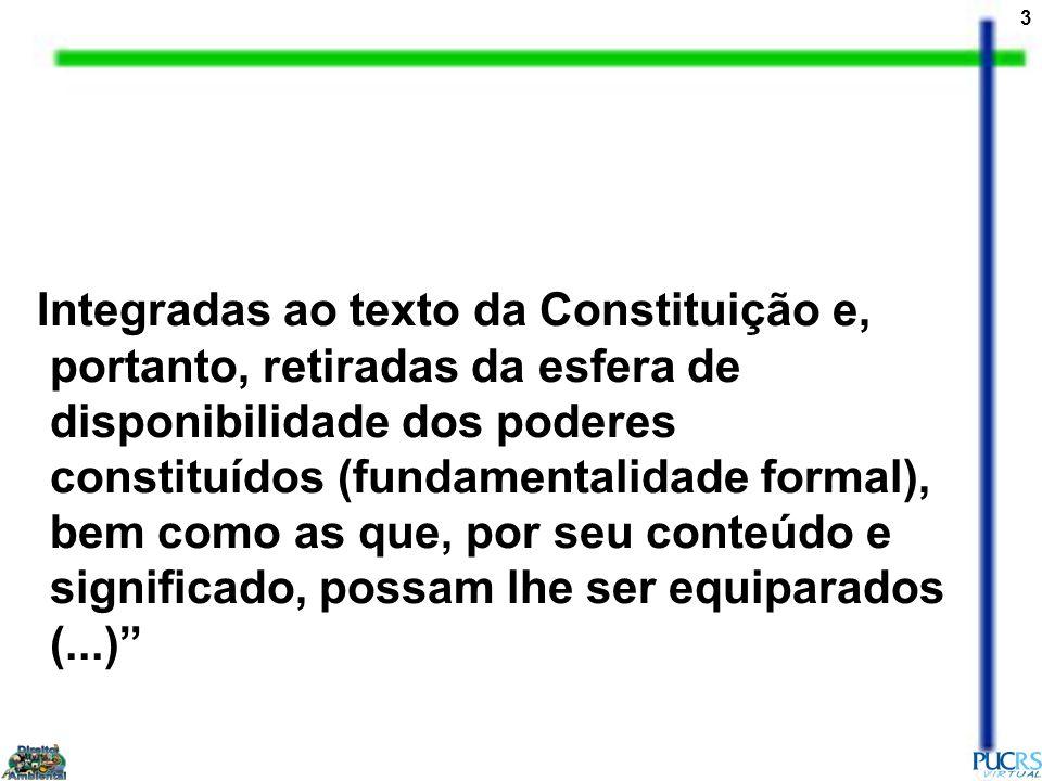 3 Integradas ao texto da Constituição e, portanto, retiradas da esfera de disponibilidade dos poderes constituídos (fundamentalidade formal), bem como