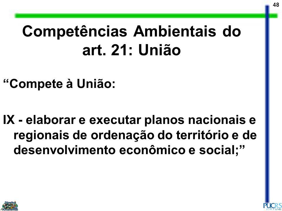 48 Competências Ambientais do art. 21: União Compete à União: IX - elaborar e executar planos nacionais e regionais de ordenação do território e de de