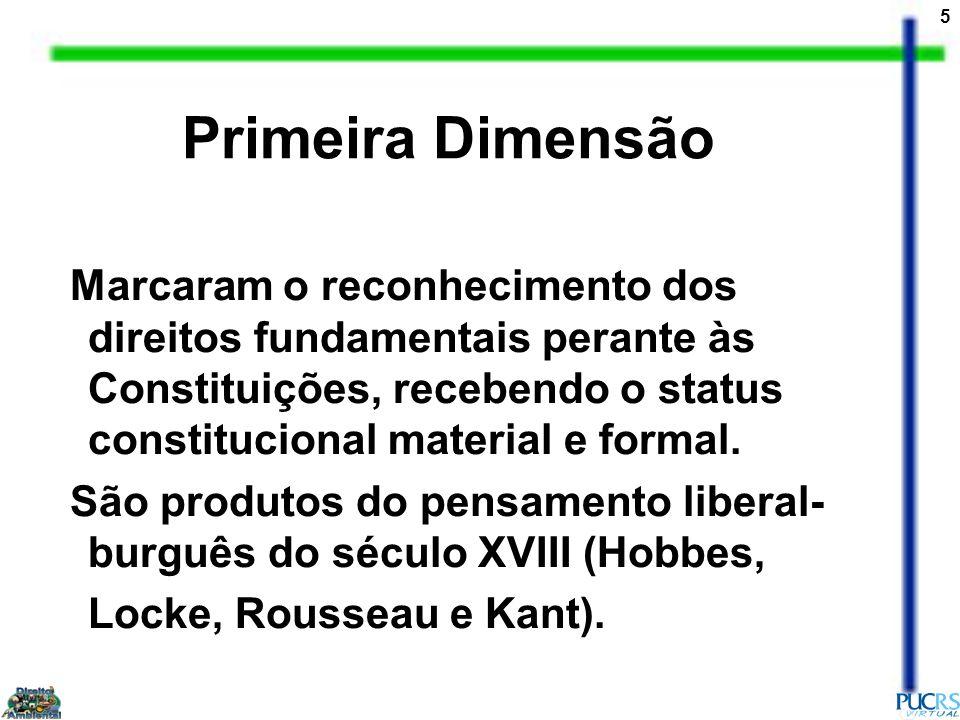 5 Primeira Dimensão Marcaram o reconhecimento dos direitos fundamentais perante às Constituições, recebendo o status constitucional material e formal.