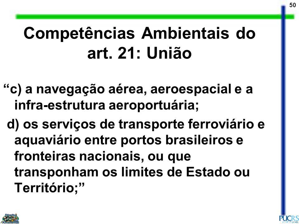 50 Competências Ambientais do art. 21: União c) a navegação aérea, aeroespacial e a infra-estrutura aeroportuária; d) os serviços de transporte ferrov