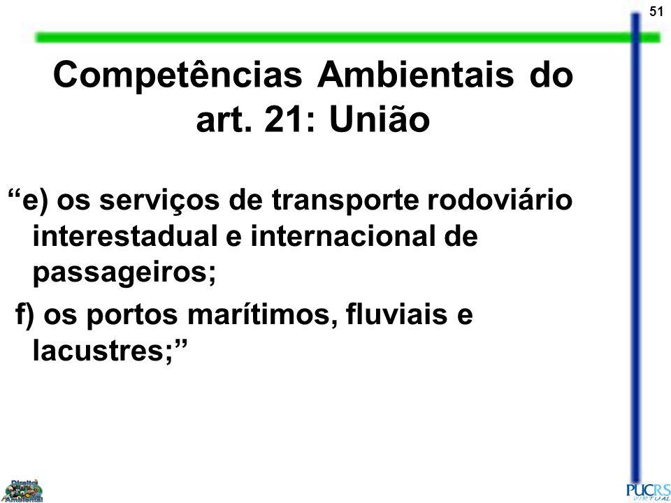 51 Competências Ambientais do art. 21: União e) os serviços de transporte rodoviário interestadual e internacional de passageiros; f) os portos maríti