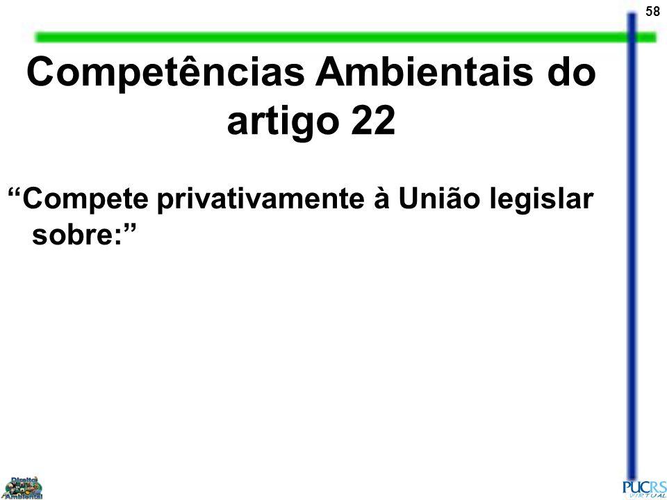 58 Competências Ambientais do artigo 22 Compete privativamente à União legislar sobre: