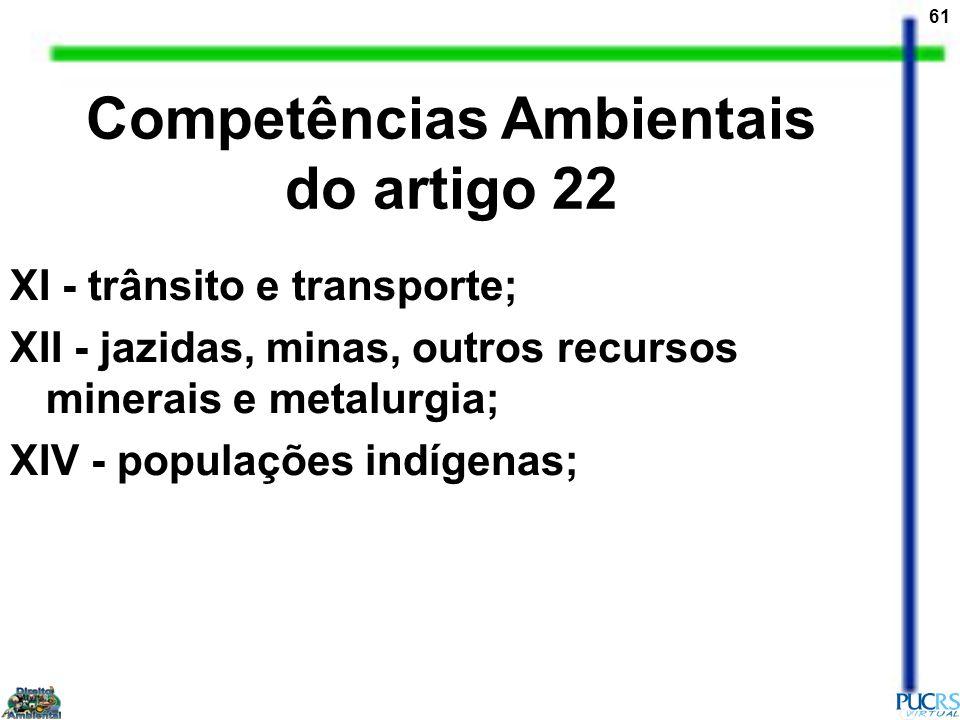 61 XI - trânsito e transporte; XII - jazidas, minas, outros recursos minerais e metalurgia; XIV - populações indígenas; Competências Ambientais do art