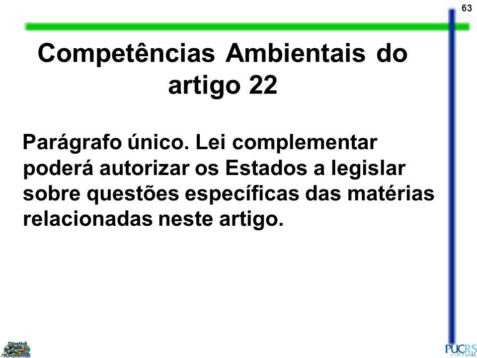 63 Competências Ambientais do artigo 22 Parágrafo único. Lei complementar poderá autorizar os Estados a legislar sobre questões específicas das matéri