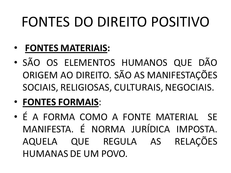 FONTES DO DIREITO POSITIVO FONTES MATERIAIS: SÃO OS ELEMENTOS HUMANOS QUE DÃO ORIGEM AO DIREITO. SÃO AS MANIFESTAÇÕES SOCIAIS, RELIGIOSAS, CULTURAIS,