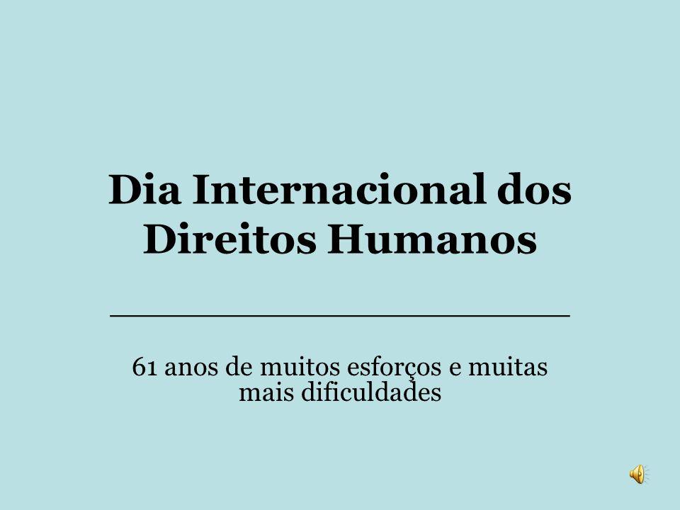 Dia Internacional dos Direitos Humanos _______________________________ 61 anos de muitos esforços e muitas mais dificuldades