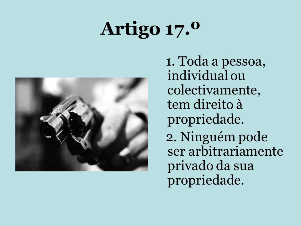 Artigo 17.º 1. Toda a pessoa, individual ou colectivamente, tem direito à propriedade. 2. Ninguém pode ser arbitrariamente privado da sua propriedade.