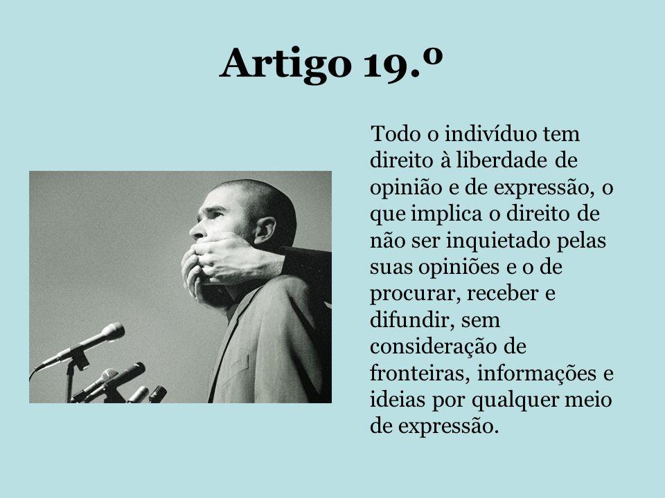 Artigo 19.º Todo o indivíduo tem direito à liberdade de opinião e de expressão, o que implica o direito de não ser inquietado pelas suas opiniões e o
