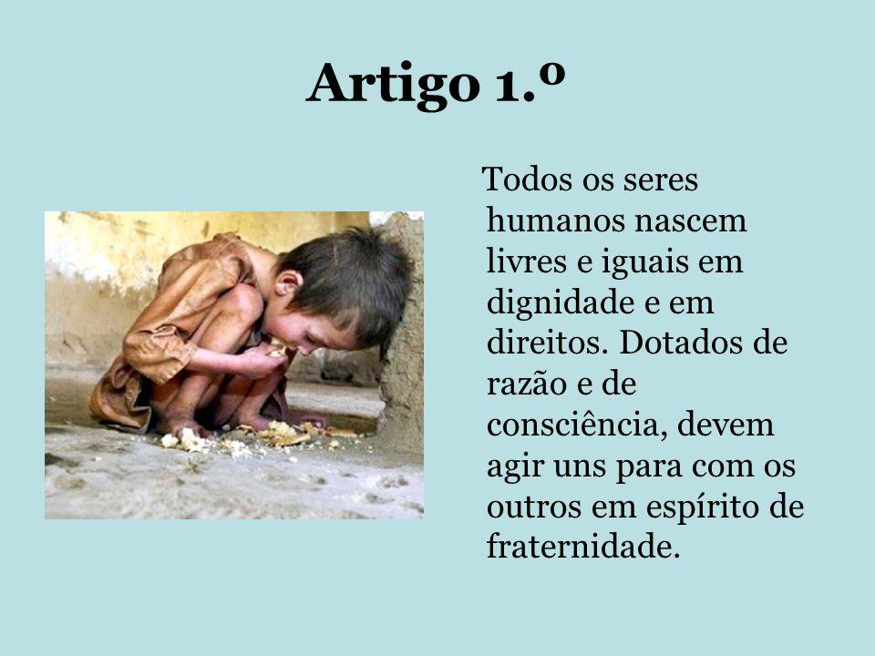 Artigo 1.º Todos os seres humanos nascem livres e iguais em dignidade e em direitos. Dotados de razão e de consciência, devem agir uns para com os out