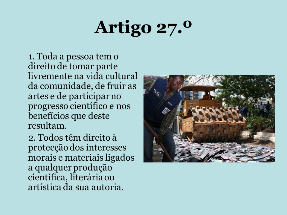Artigo 27.º 1. Toda a pessoa tem o direito de tomar parte livremente na vida cultural da comunidade, de fruir as artes e de participar no progresso ci