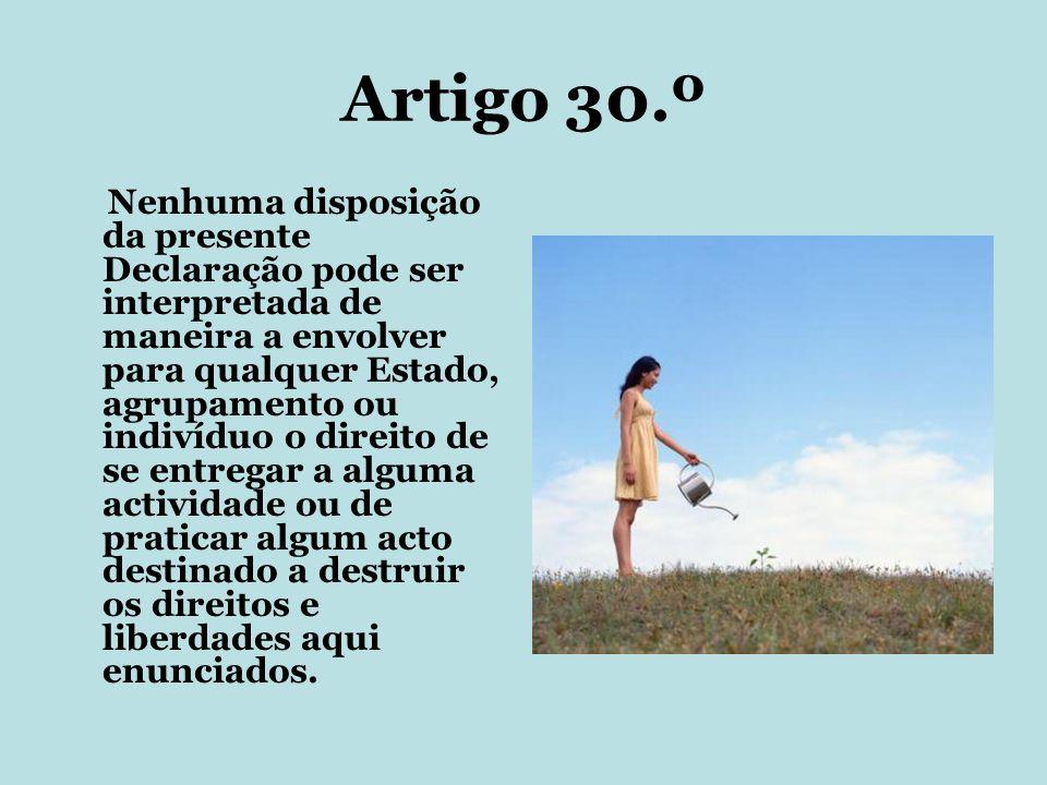 Artigo 30.º Nenhuma disposição da presente Declaração pode ser interpretada de maneira a envolver para qualquer Estado, agrupamento ou indivíduo o dir