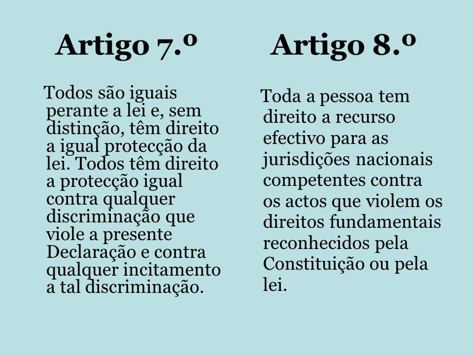 Artigo 7.º Artigo 8.º Todos são iguais perante a lei e, sem distinção, têm direito a igual protecção da lei. Todos têm direito a protecção igual contr