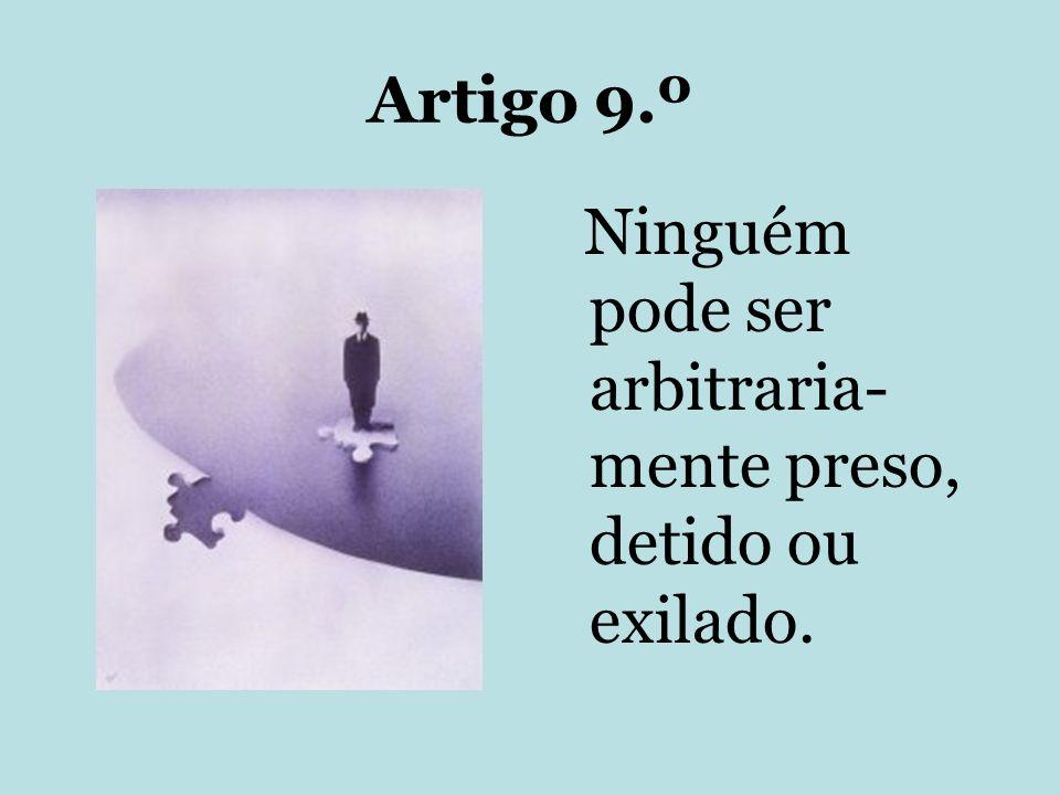 Artigo 9.º Ninguém pode ser arbitraria- mente preso, detido ou exilado.
