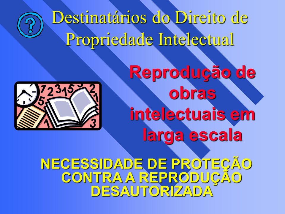 Destinatários do Direito de Propriedade Intelectual NECESSIDADE DE PROTEÇÃO CONTRA A REPRODUÇÃO DESAUTORIZADA Reprodução de obras intelectuais em larg