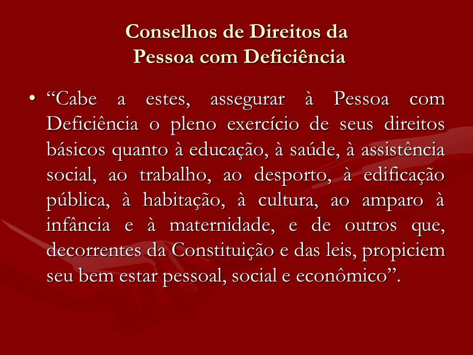 Conselhos de Direitos da Pessoa com Deficiência Cabe a estes, assegurar à Pessoa com Deficiência o pleno exercício de seus direitos básicos quanto à e