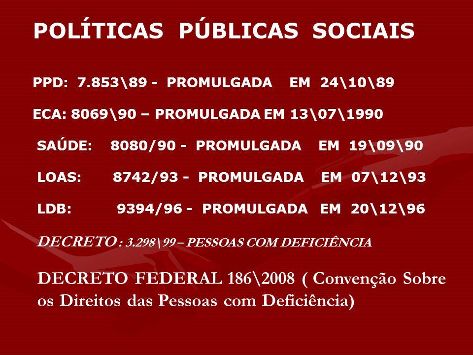 POLÍTICAS PÚBLICAS SOCIAIS PPD: 7.853\89 - PROMULGADA EM 24\10\89 ECA: 8069\90 – PROMULGADA EM 13\07\1990 SAÚDE: 8080/90 - PROMULGADA EM 19\09\90 LOAS