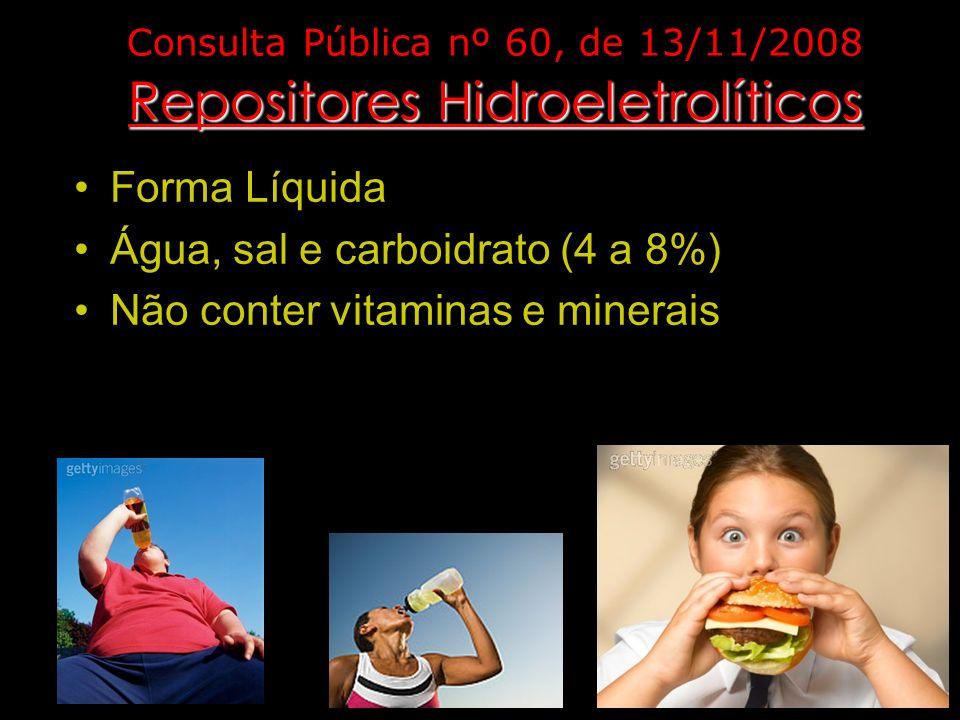 Repositores Hidroeletrolíticos Consulta Pública nº 60, de 13/11/2008 Repositores Hidroeletrolíticos Forma Líquida Água, sal e carboidrato (4 a 8%) Não