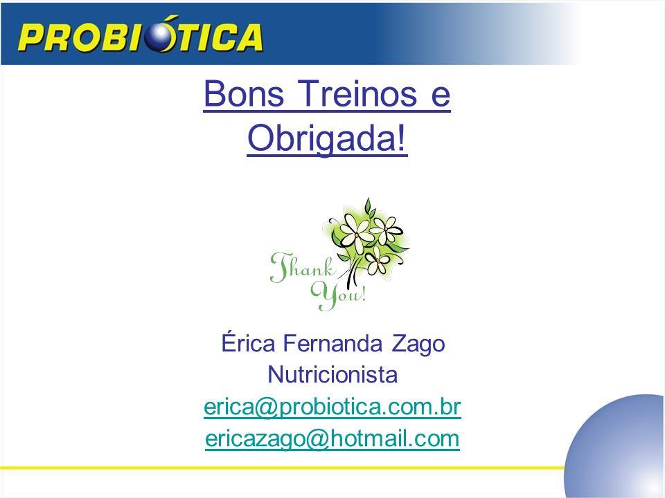 Bons Treinos e Obrigada! Érica Fernanda Zago Nutricionista erica@probiotica.com.br ericazago@hotmail.com