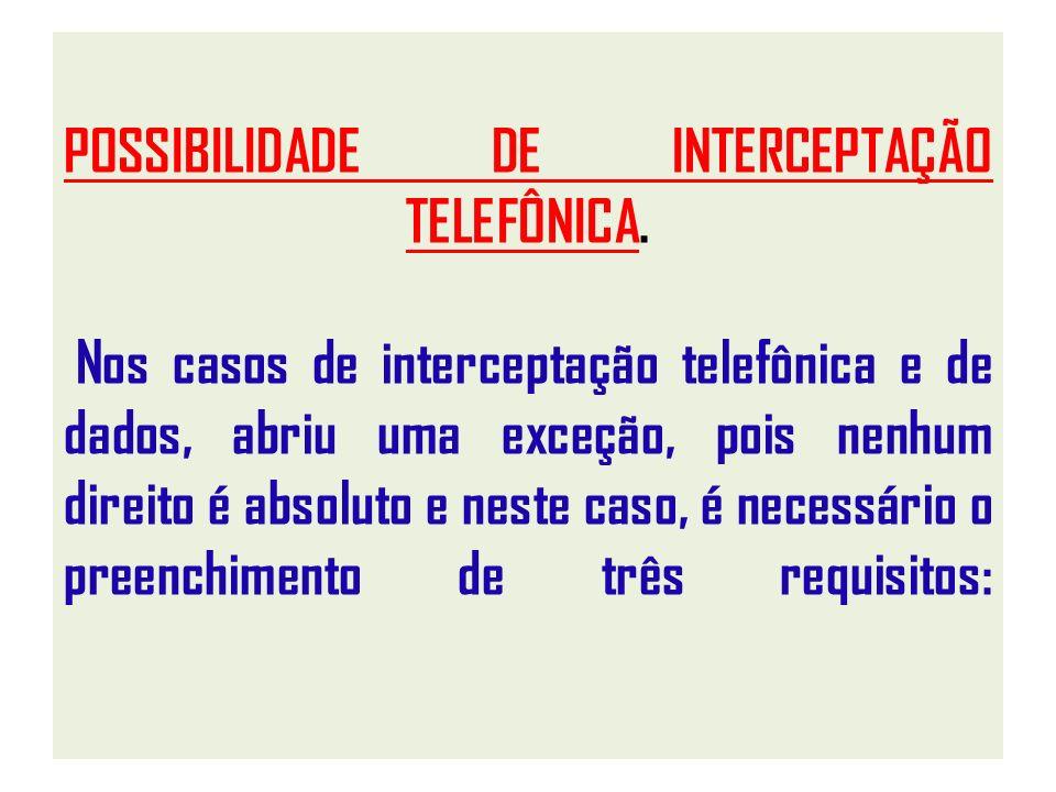 POSSIBILIDADE DE INTERCEPTAÇÃO TELEFÔNICA. Nos casos de interceptação telefônica e de dados, abriu uma exceção, pois nenhum direito é absoluto e neste