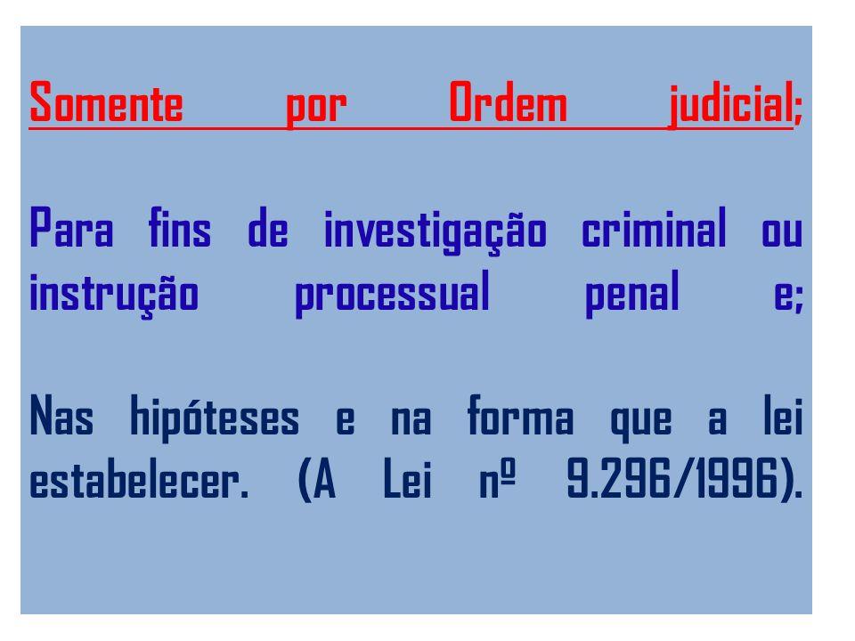 Somente por Ordem judicial; Para fins de investigação criminal ou instrução processual penal e; Nas hipóteses e na forma que a lei estabelecer. (A Lei