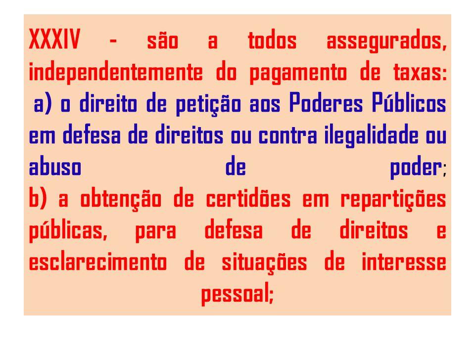 XXXIV - são a todos assegurados, independentemente do pagamento de taxas: a) o direito de petição aos Poderes Públicos em defesa de direitos ou contra ilegalidade ou abuso de poder ; b) a obtenção de certidões em repartições públicas, para defesa de direitos e esclarecimento de situações de interesse pessoal;