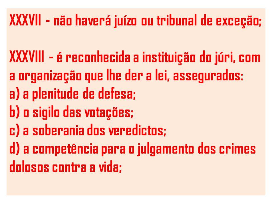 XXXVII - não haverá juízo ou tribunal de exceção; XXXVIII - é reconhecida a instituição do júri, com a organização que lhe der a lei, assegurados: a)