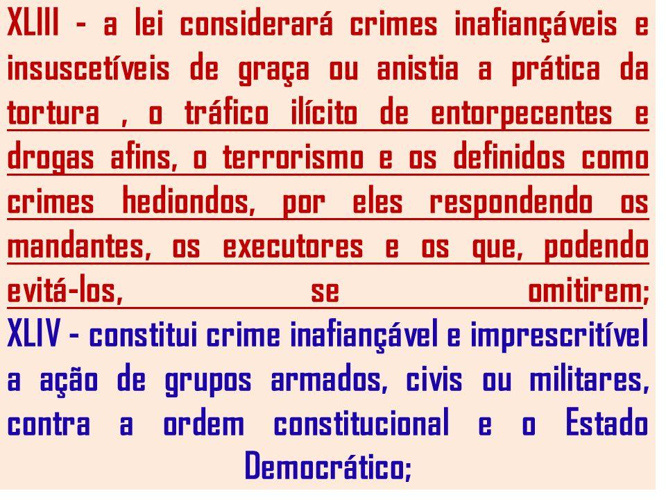 XLIII - a lei considerará crimes inafiançáveis e insuscetíveis de graça ou anistia a prática da tortura, o tráfico ilícito de entorpecentes e drogas a