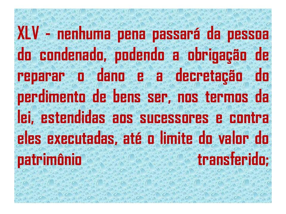 XLV - nenhuma pena passará da pessoa do condenado, podendo a obrigação de reparar o dano e a decretação do perdimento de bens ser, nos termos da lei,