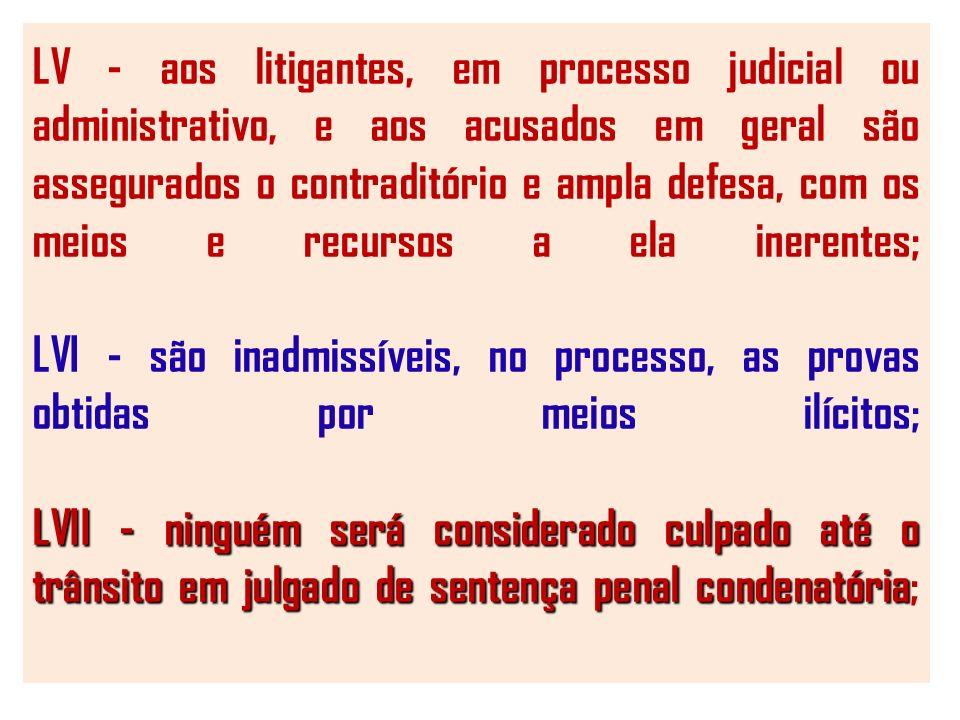 LVII - ninguém será considerado culpado até o trânsito em julgado de sentença penal condenatória LV - aos litigantes, em processo judicial ou administrativo, e aos acusados em geral são assegurados o contraditório e ampla defesa, com os meios e recursos a ela inerentes; LVI - são inadmissíveis, no processo, as provas obtidas por meios ilícitos; LVII - ninguém será considerado culpado até o trânsito em julgado de sentença penal condenatória;