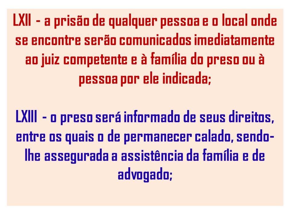 LXII - a prisão de qualquer pessoa e o local onde se encontre serão comunicados imediatamente ao juiz competente e à família do preso ou à pessoa por