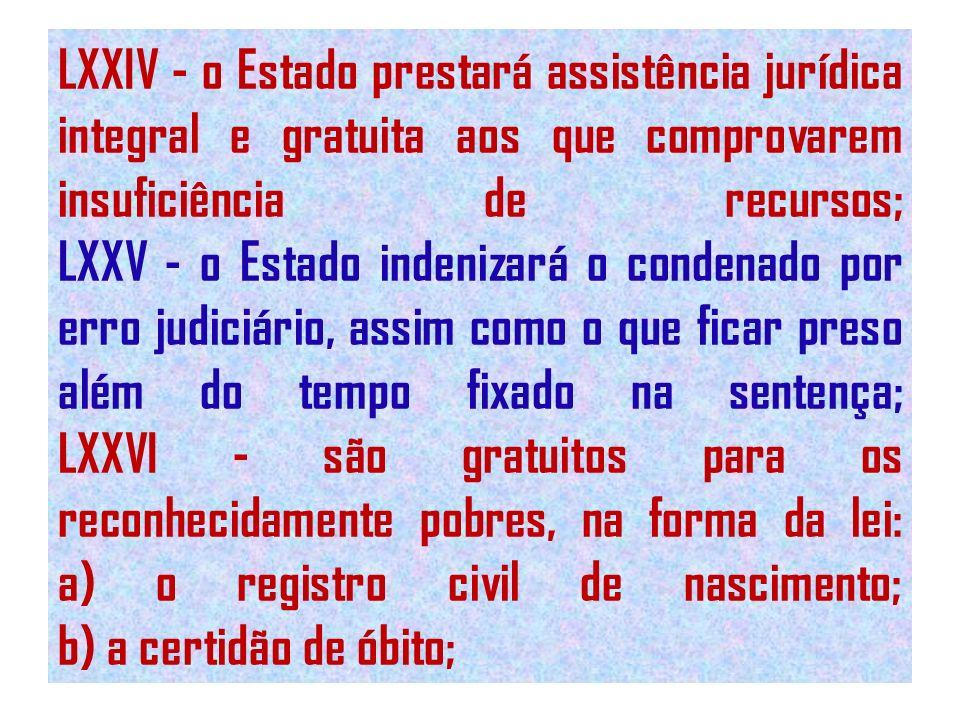 LXXIV - o Estado prestará assistência jurídica integral e gratuita aos que comprovarem insuficiência de recursos; LXXV - o Estado indenizará o condena