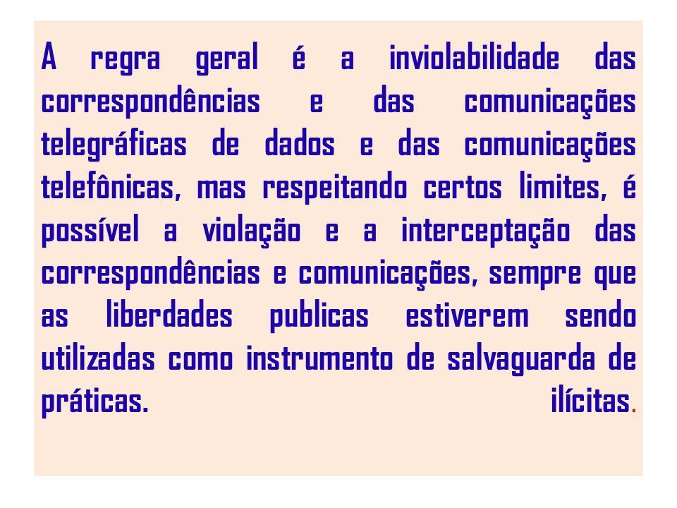 A regra geral é a inviolabilidade das correspondências e das comunicações telegráficas de dados e das comunicações telefônicas, mas respeitando certos limites, é possível a violação e a interceptação das correspondências e comunicações, sempre que as liberdades publicas estiverem sendo utilizadas como instrumento de salvaguarda de práticas.