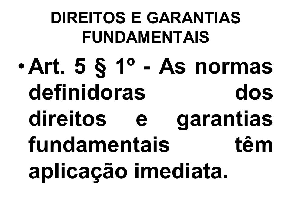 DIREITOS E GARANTIAS FUNDAMENTAIS Art. 5 § 1º - As normas definidoras dos direitos e garantias fundamentais têm aplicação imediata.