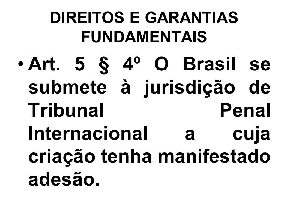 DIREITOS E GARANTIAS FUNDAMENTAIS Art. 5 § 4º O Brasil se submete à jurisdição de Tribunal Penal Internacional a cuja criação tenha manifestado adesão