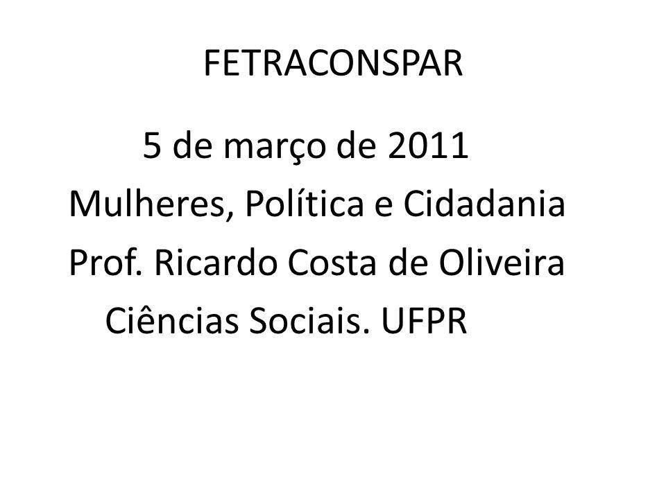 FETRACONSPAR 5 de março de 2011 Mulheres, Política e Cidadania Prof.