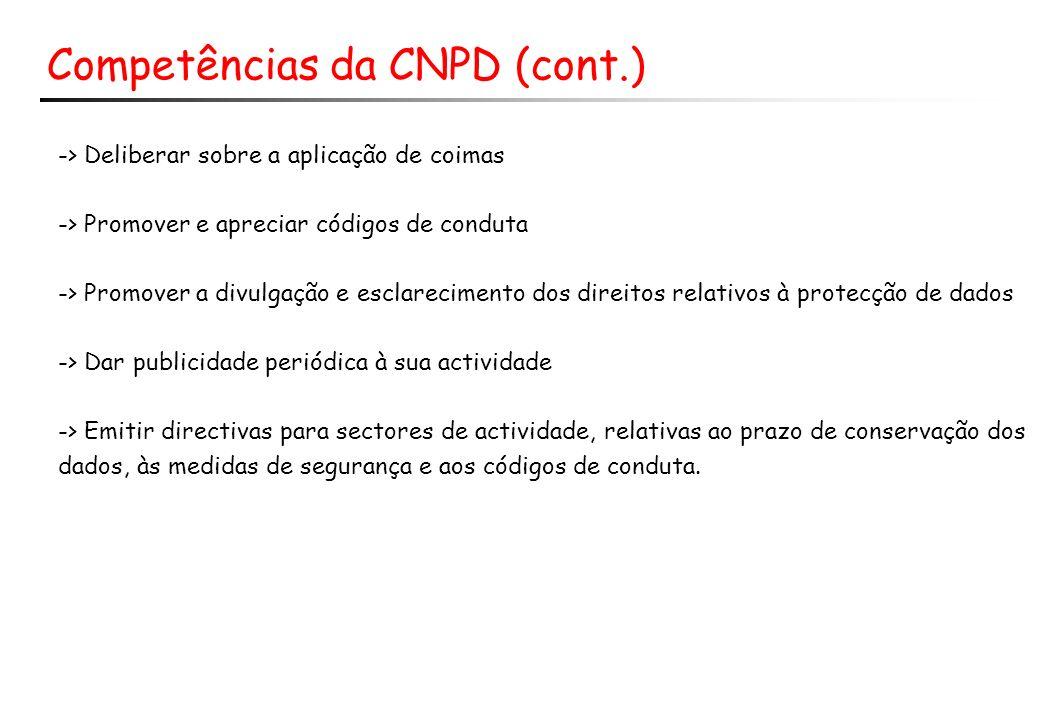 Competências da CNPD (cont.) -> Deliberar sobre a aplicação de coimas -> Promover e apreciar códigos de conduta -> Promover a divulgação e esclarecimento dos direitos relativos à protecção de dados -> Dar publicidade periódica à sua actividade -> Emitir directivas para sectores de actividade, relativas ao prazo de conservação dos dados, às medidas de segurança e aos códigos de conduta.