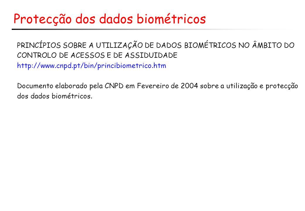 Protecção dos dados biométricos PRINCÍPIOS SOBRE A UTILIZAÇÃO DE DADOS BIOMÉTRICOS NO ÂMBITO DO CONTROLO DE ACESSOS E DE ASSIDUIDADE http://www.cnpd.pt/bin/princibiometrico.htm Documento elaborado pela CNPD em Fevereiro de 2004 sobre a utilização e protecção dos dados biométricos.