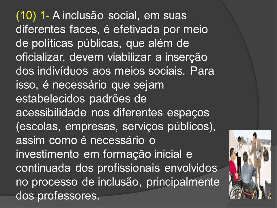 (10) 1- A inclusão social, em suas diferentes faces, é efetivada por meio de políticas públicas, que além de oficializar, devem viabilizar a inserção