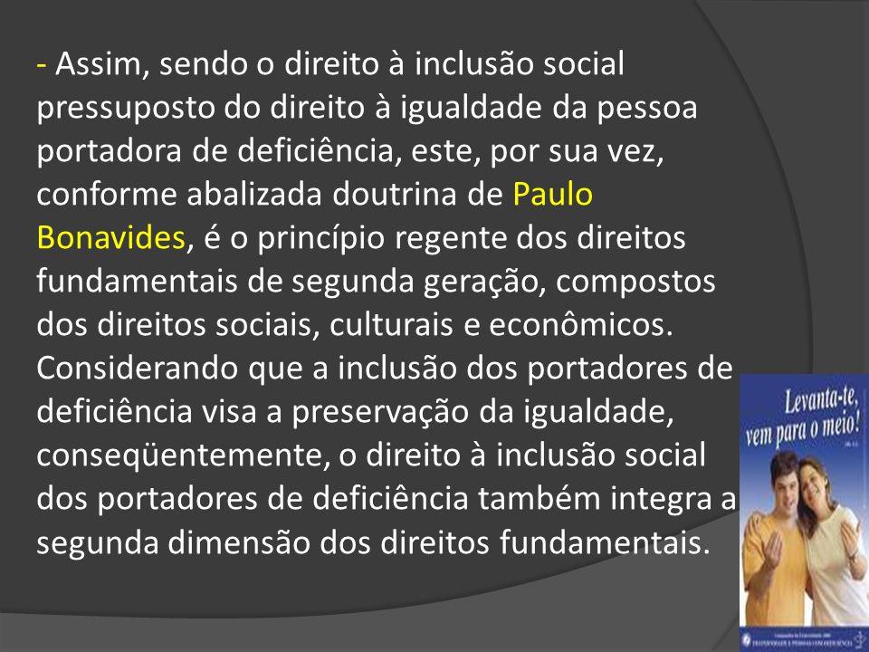 - Assim, sendo o direito à inclusão social pressuposto do direito à igualdade da pessoa portadora de deficiência, este, por sua vez, conforme abalizad
