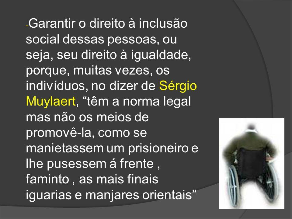 - Garantir o direito à inclusão social dessas pessoas, ou seja, seu direito à igualdade, porque, muitas vezes, os indivíduos, no dizer de Sérgio Muyla