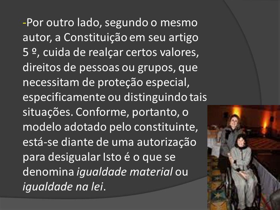 -Por outro lado, segundo o mesmo autor, a Constituição em seu artigo 5 º, cuida de realçar certos valores, direitos de pessoas ou grupos, que necessit