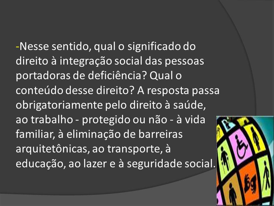 -Nesse sentido, qual o significado do direito à integração social das pessoas portadoras de deficiência? Qual o conteúdo desse direito? A resposta pas