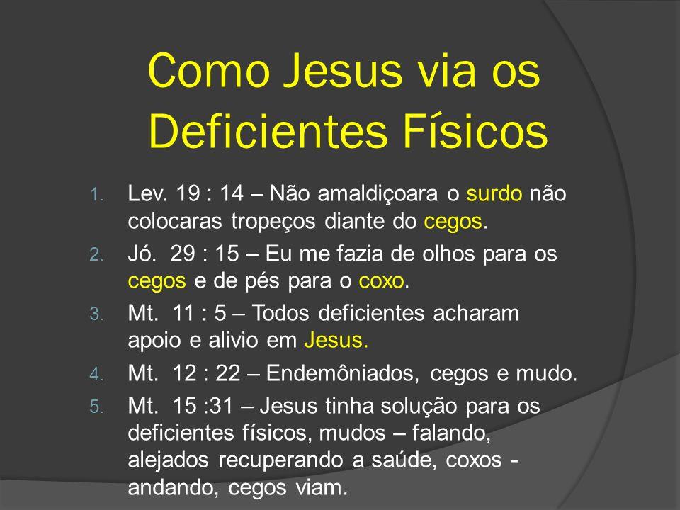 Como Jesus via os Deficientes Físicos 1. Lev. 19 : 14 – Não amaldiçoara o surdo não colocaras tropeços diante do cegos. 2. Jó. 29 : 15 – Eu me fazia d