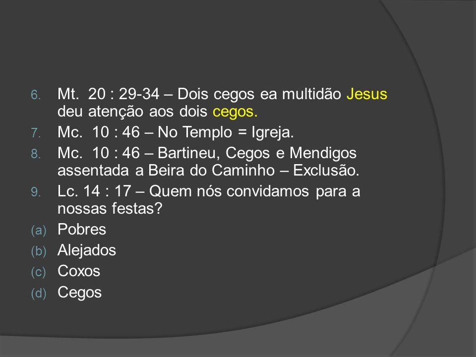 6. Mt. 20 : 29-34 – Dois cegos ea multidão Jesus deu atenção aos dois cegos. 7. Mc. 10 : 46 – No Templo = Igreja. 8. Mc. 10 : 46 – Bartineu, Cegos e M