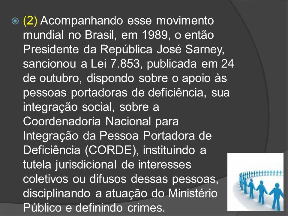 (2) Acompanhando esse movimento mundial no Brasil, em 1989, o então Presidente da República José Sarney, sancionou a Lei 7.853, publicada em 24 de out