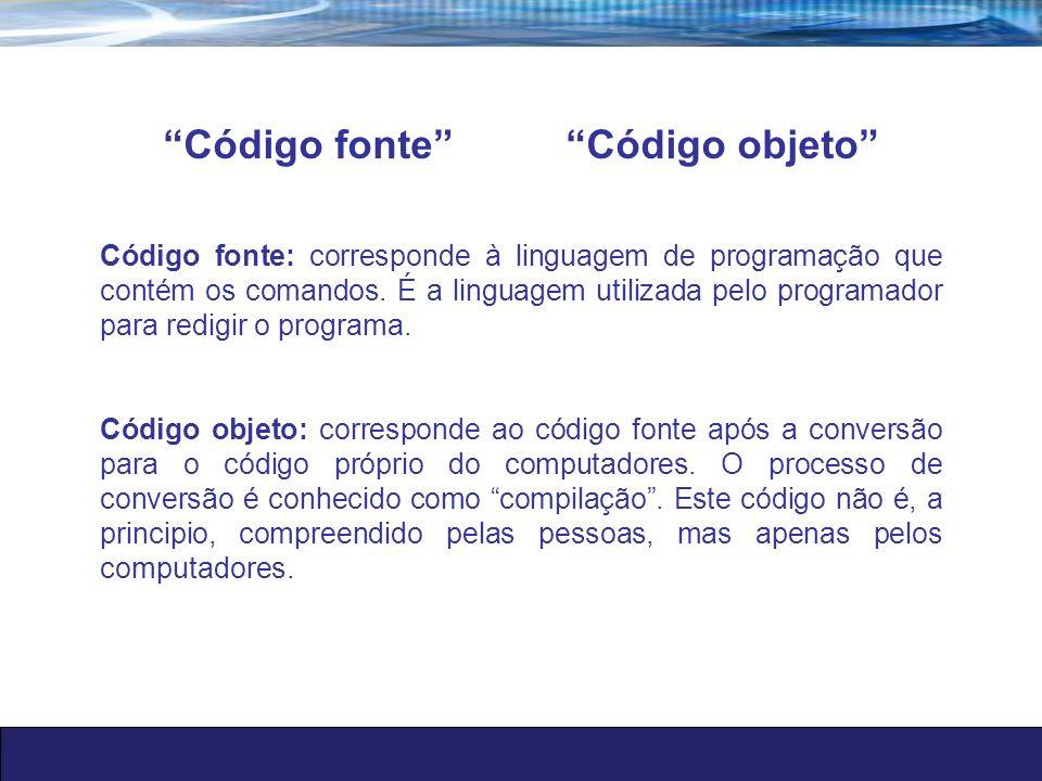 Código fonte Código objeto Código fonte: corresponde à linguagem de programação que contém os comandos. É a linguagem utilizada pelo programador para