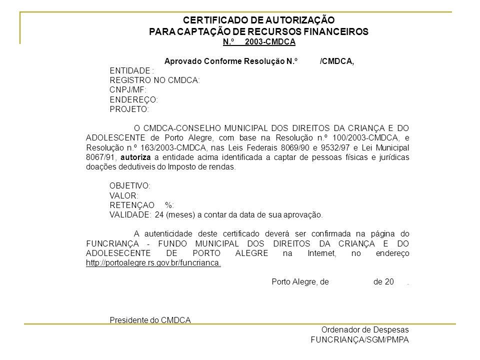 CERTIFICADO DE AUTORIZAÇÃO PARA CAPTAÇÃO DE RECURSOS FINANCEIROS N.º 2003-CMDCA Aprovado Conforme Resolução N.º /CMDCA, ENTIDADE : REGISTRO NO CMDCA: CNPJ/MF: ENDEREÇO: PROJETO: O CMDCA-CONSELHO MUNICIPAL DOS DIREITOS DA CRIANÇA E DO ADOLESCENTE de Porto Alegre, com base na Resolução n.º 100/2003-CMDCA, e Resolução n.º 163/2003-CMDCA, nas Leis Federais 8069/90 e 9532/97 e Lei Municipal 8067/91, autoriza a entidade acima identificada a captar de pessoas físicas e jurídicas doações dedutiveis do Imposto de rendas.