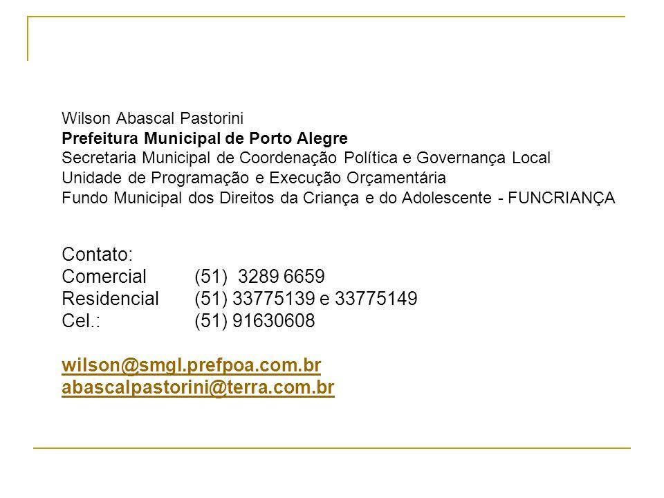Wilson Abascal Pastorini Prefeitura Municipal de Porto Alegre Secretaria Municipal de Coordenação Política e Governança Local Unidade de Programação e Execução Orçamentária Fundo Municipal dos Direitos da Criança e do Adolescente - FUNCRIANÇA Contato: Comercial (51) 3289 6659 Residencial (51) 33775139 e 33775149 Cel.: (51) 91630608 wilson@smgl.prefpoa.com.br abascalpastorini@terra.com.br